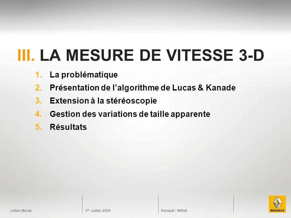 Julien Morat 1 er Juillet 2008 Renault / INRIA III. LA MESURE DE VITESSE 3-D 1.La problématique 2.Présentation de lalgorithme de Lucas & Kanade 3.Exte