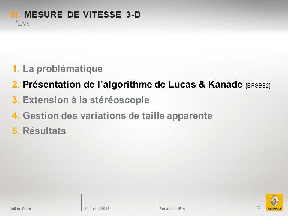 Julien Morat 1 er Juillet 2008 Renault / INRIA III. MESURE DE VITESSE 3-D 1.La problématique 2.Présentation de lalgorithme de Lucas & Kanade [BFSB92]