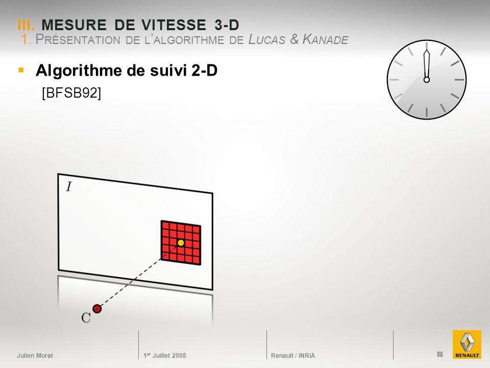 Julien Morat 1 er Juillet 2008 Renault / INRIA III. MESURE DE VITESSE 3-D Algorithme de suivi 2-D [BFSB92] 1. P RÉSENTATION DE L ALGORITHME DE L UCAS