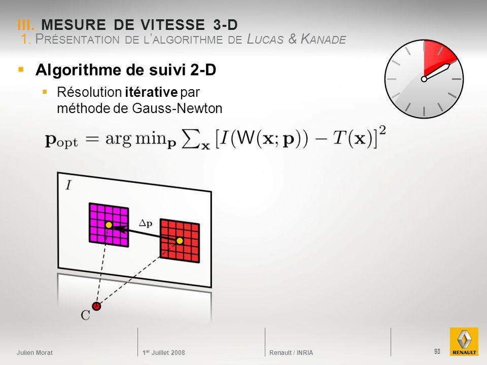 Julien Morat 1 er Juillet 2008 Renault / INRIA III. MESURE DE VITESSE 3-D 1. P RÉSENTATION DE L ALGORITHME DE L UCAS & K ANADE 98 Algorithme de suivi
