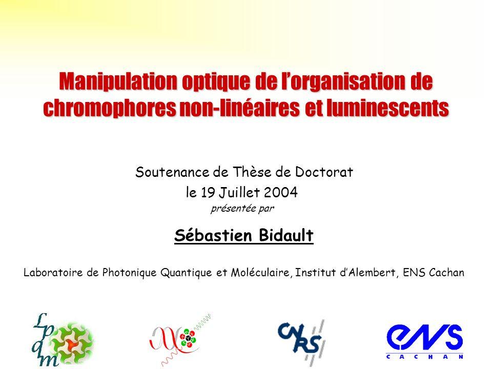 Manipulation optique de lorganisation de chromophores non-linéaires et luminescents Sébastien Bidault Laboratoire de Photonique Quantique et Moléculai