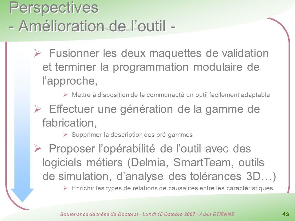 Soutenance de thèse de Doctorat - Lundi 15 Octobre 2007 - Alain ETIENNE 43 Perspectives - Amélioration de loutil - Fusionner les deux maquettes de val