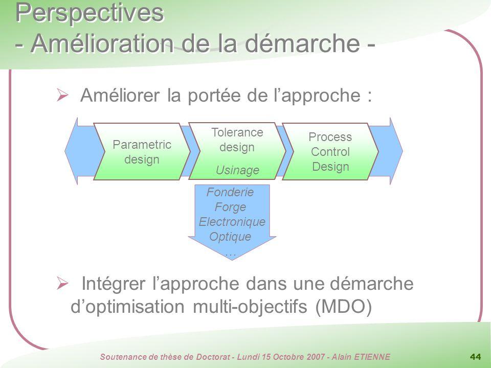 Soutenance de thèse de Doctorat - Lundi 15 Octobre 2007 - Alain ETIENNE 44 Perspectives - Amélioration de la démarche - Améliorer la portée de lapproc