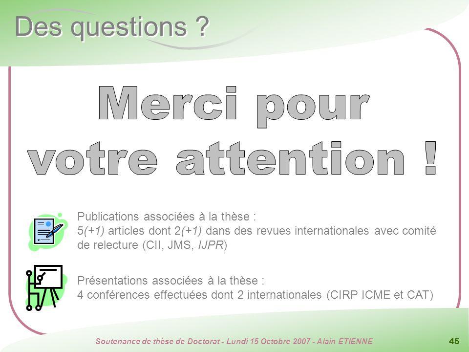 Soutenance de thèse de Doctorat - Lundi 15 Octobre 2007 - Alain ETIENNE 45 Des questions ? Publications associées à la thèse : 5(+1) articles dont 2(+
