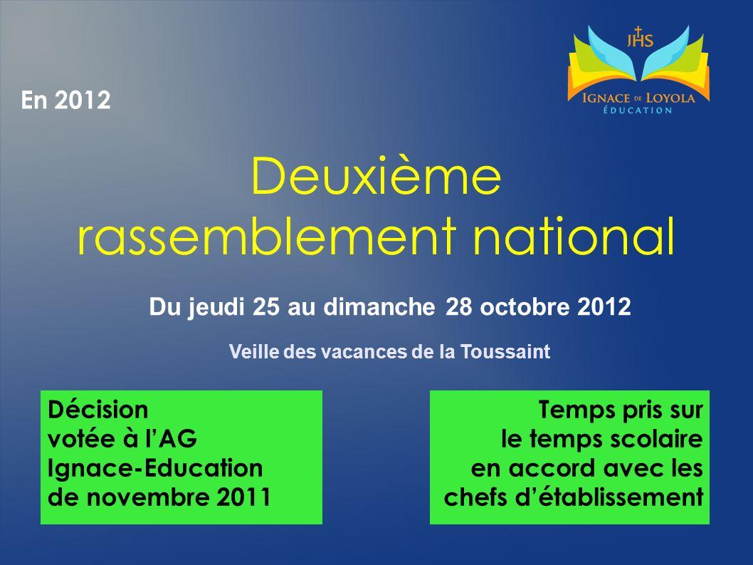 En 2012 Deuxième rassemblement national Du jeudi 25 au dimanche 28 octobre 2012 Veille des vacances de la Toussaint Décision votée à lAG Ignace-Educat