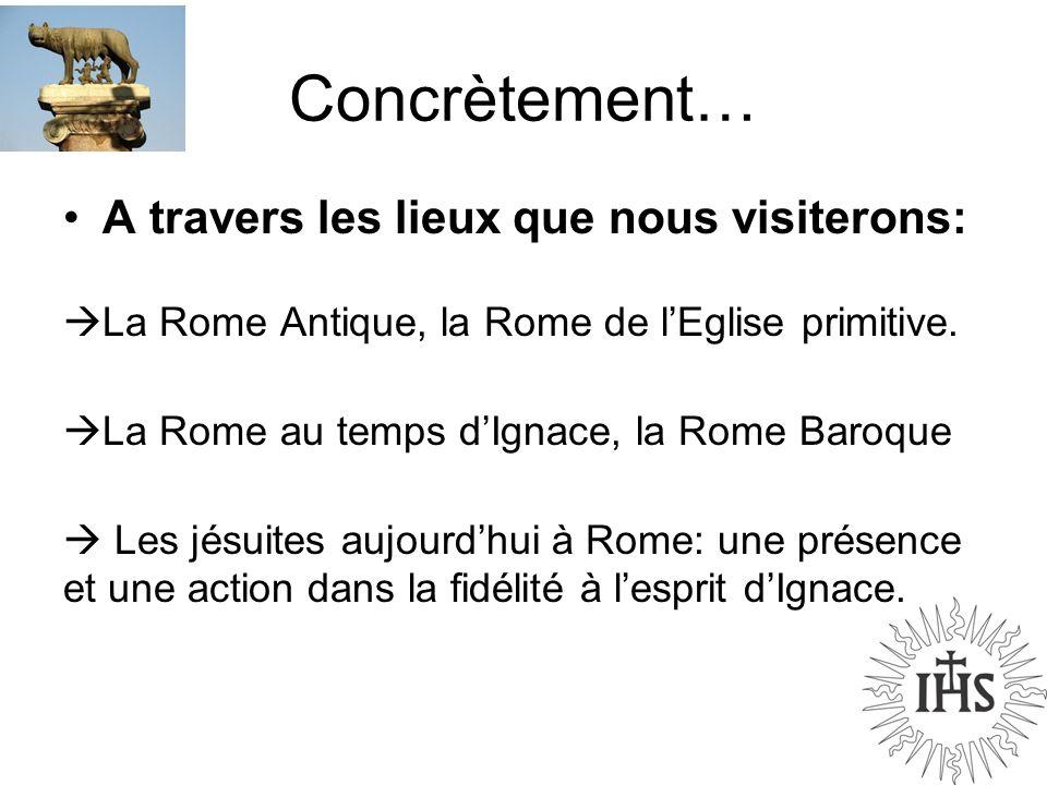 Concrètement… A travers les lieux que nous visiterons: La Rome Antique, la Rome de lEglise primitive. La Rome au temps dIgnace, la Rome Baroque Les jé