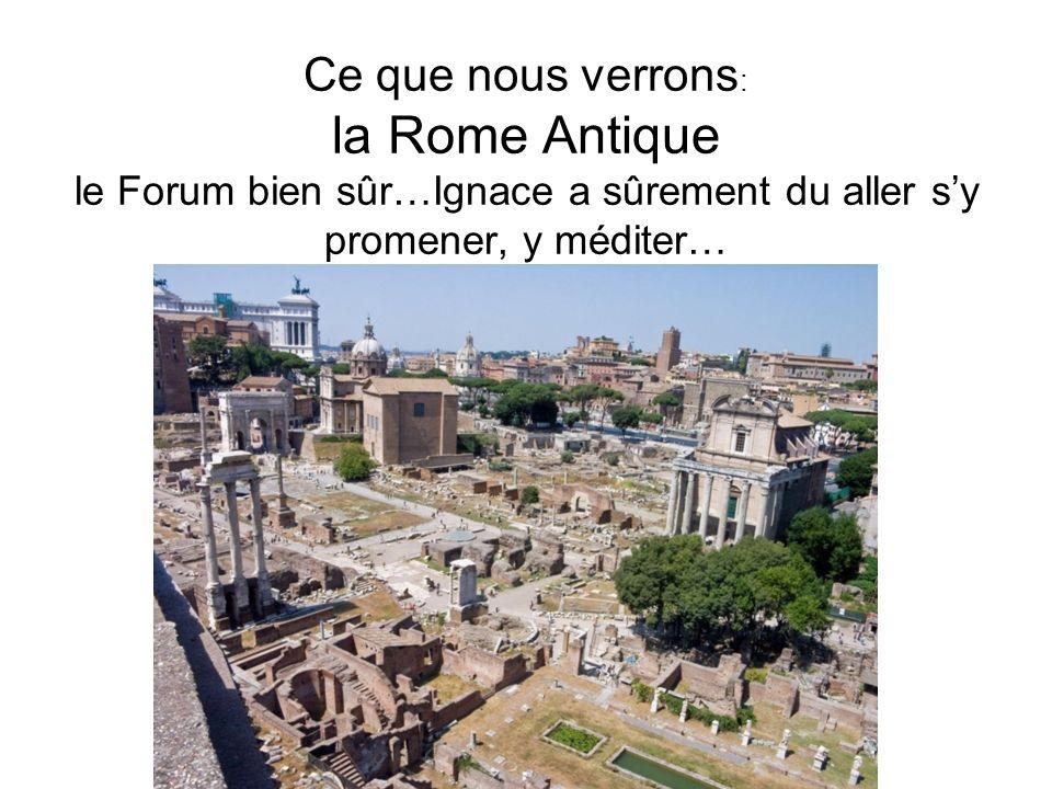 Ce que nous verrons : la Rome Antique le Forum bien sûr…Ignace a sûrement du aller sy promener, y méditer…