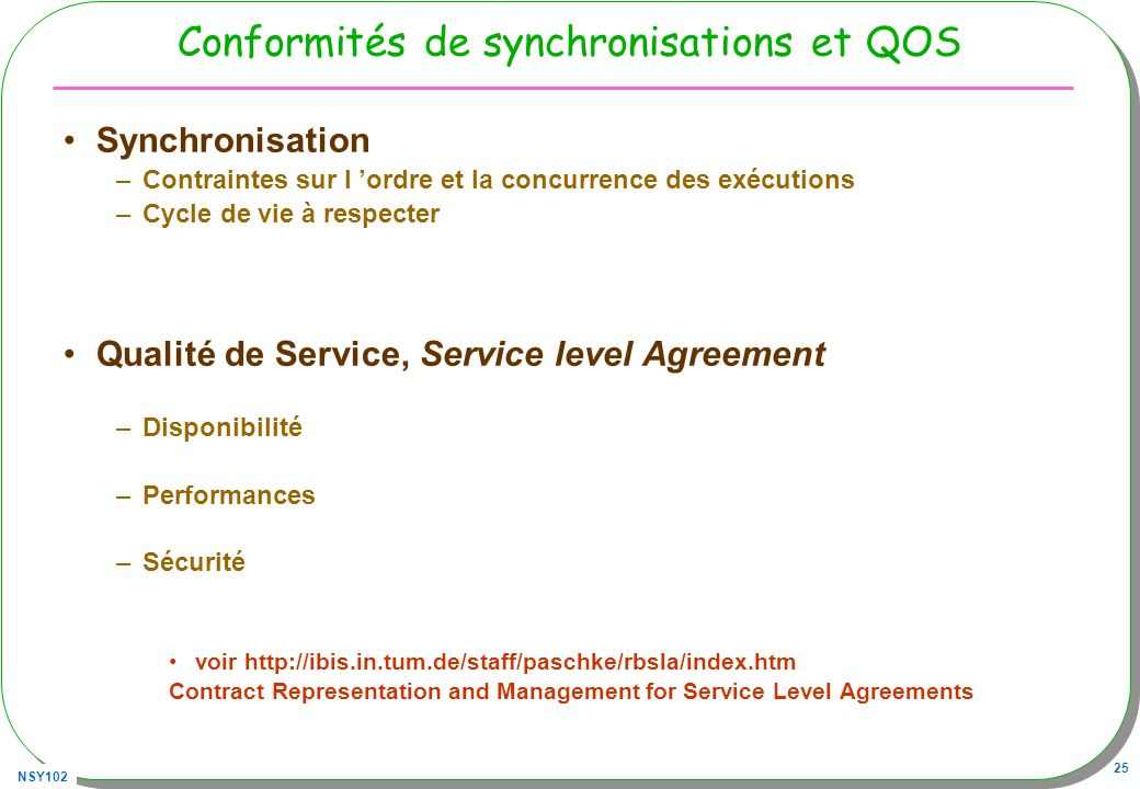 NSY102 25 Conformités de synchronisations et QOS Synchronisation –Contraintes sur l ordre et la concurrence des exécutions –Cycle de vie à respecter Qualité de Service, Service level Agreement –Disponibilité –Performances –Sécurité voir http://ibis.in.tum.de/staff/paschke/rbsla/index.htm Contract Representation and Management for Service Level Agreements