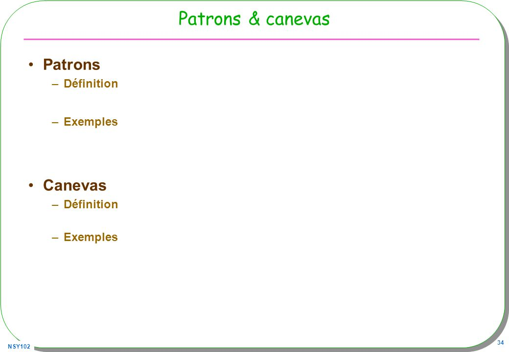 NSY102 34 Patrons & canevas Patrons –Définition –Exemples Canevas –Définition –Exemples