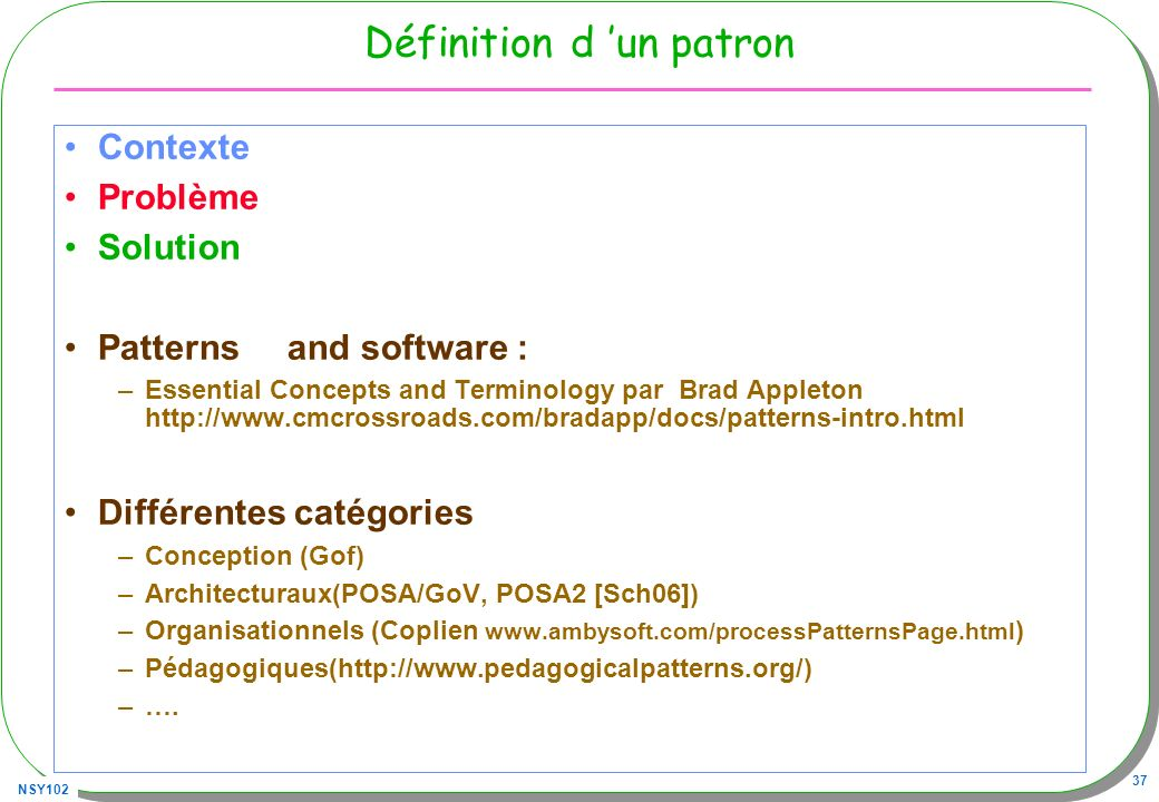 NSY102 37 Définition d un patron Contexte Problème Solution Patterns and software : –Essential Concepts and Terminology par Brad Appleton http://www.cmcrossroads.com/bradapp/docs/patterns-intro.html Différentes catégories –Conception (Gof) –Architecturaux(POSA/GoV, POSA2 [Sch06]) –Organisationnels (Coplien www.ambysoft.com/processPatternsPage.html ) –Pédagogiques(http://www.pedagogicalpatterns.org/) –….