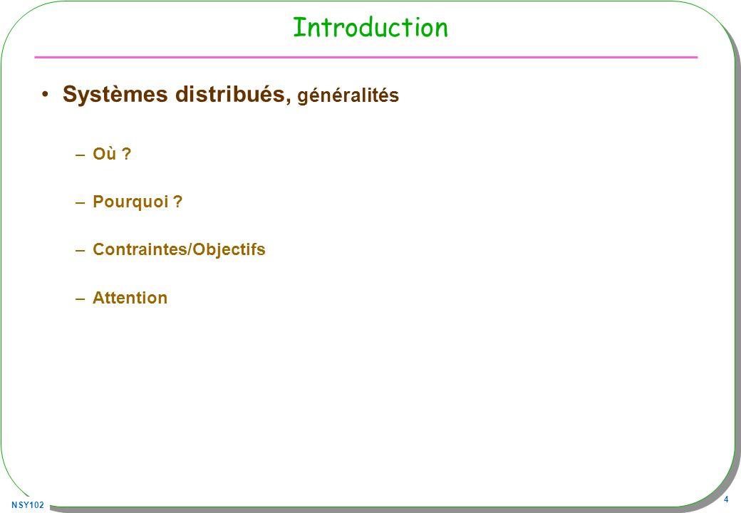 NSY102 4 Introduction Systèmes distribués, généralités –Où ? –Pourquoi ? –Contraintes/Objectifs –Attention