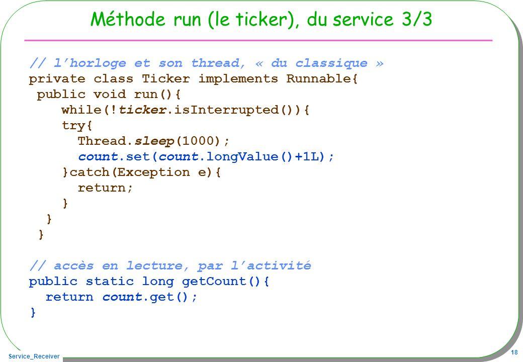 Service_Receiver 18 Méthode run (le ticker), du service 3/3 // lhorloge et son thread, « du classique » private class Ticker implements Runnable{ publ
