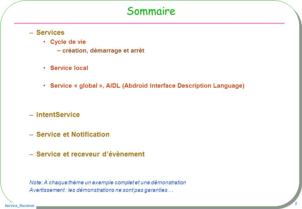 Service_Receiver 33 IntentService : le client ne change pas public void onClickStart(View v){ Intent intent = new Intent(this, TimeService.class); intent.putExtra( pid , android.os.Process.myPid()); started = startService(intent) != null; } public void onClickStop(View v){ started = !stopService(new Intent(this, TimeService.class)); } public void onClickGetCount(View v){ if(started) texte.setText( count: + TimeService.getCount()); else texte.setText( service non démarré ); }