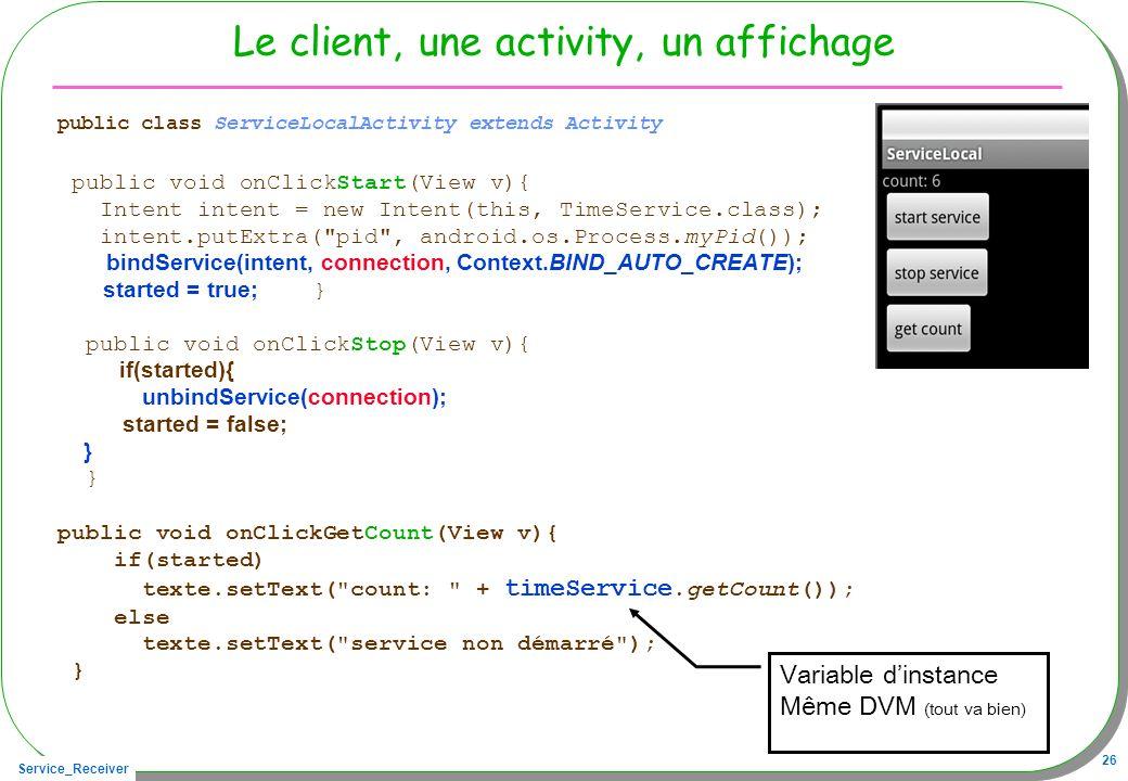 Service_Receiver 26 Le client, une activity, un affichage public class ServiceLocalActivity extends Activity public void onClickStart(View v){ Intent