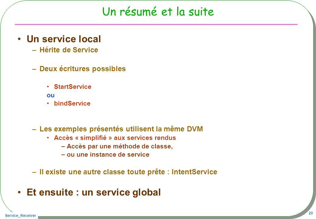 Service_Receiver 29 Un résumé et la suite Un service local –Hérite de Service –Deux écritures possibles StartService ou bindService –Les exemples prés