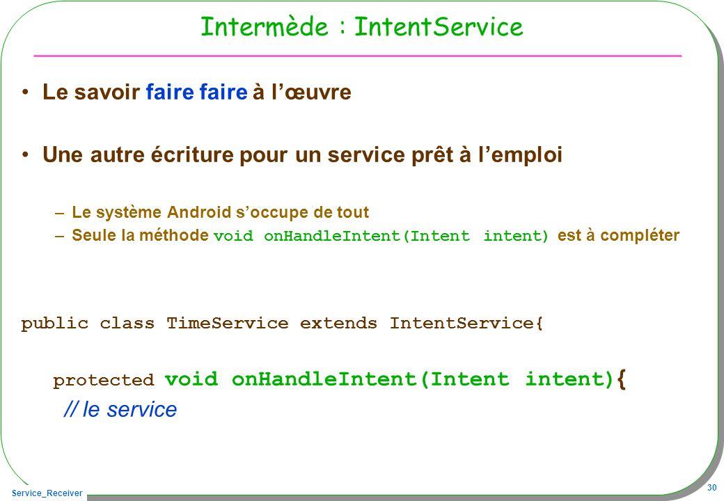Service_Receiver 30 Intermède : IntentService Le savoir faire faire à lœuvre Une autre écriture pour un service prêt à lemploi –Le système Android soc