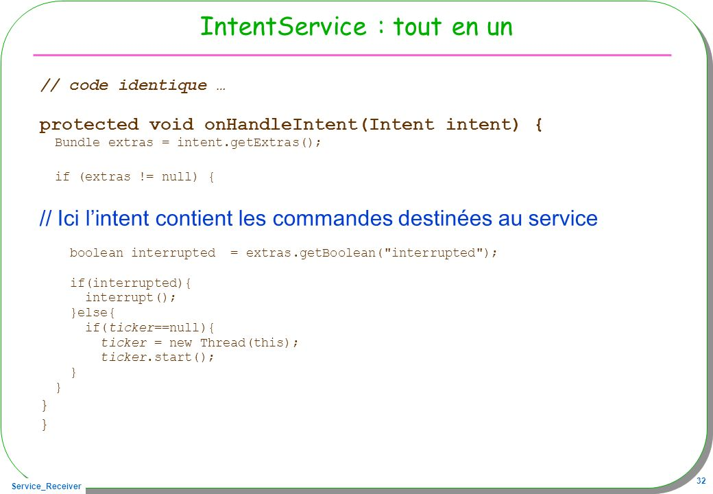 Service_Receiver 32 IntentService : tout en un // code identique … protected void onHandleIntent(Intent intent) { Bundle extras = intent.getExtras();