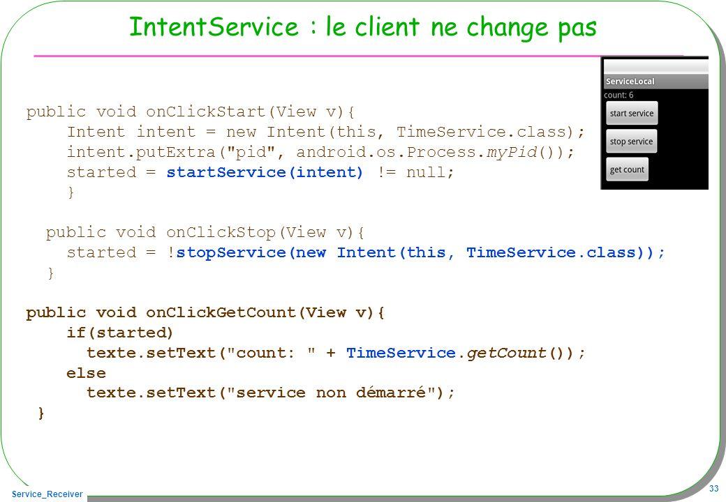 Service_Receiver 33 IntentService : le client ne change pas public void onClickStart(View v){ Intent intent = new Intent(this, TimeService.class); int