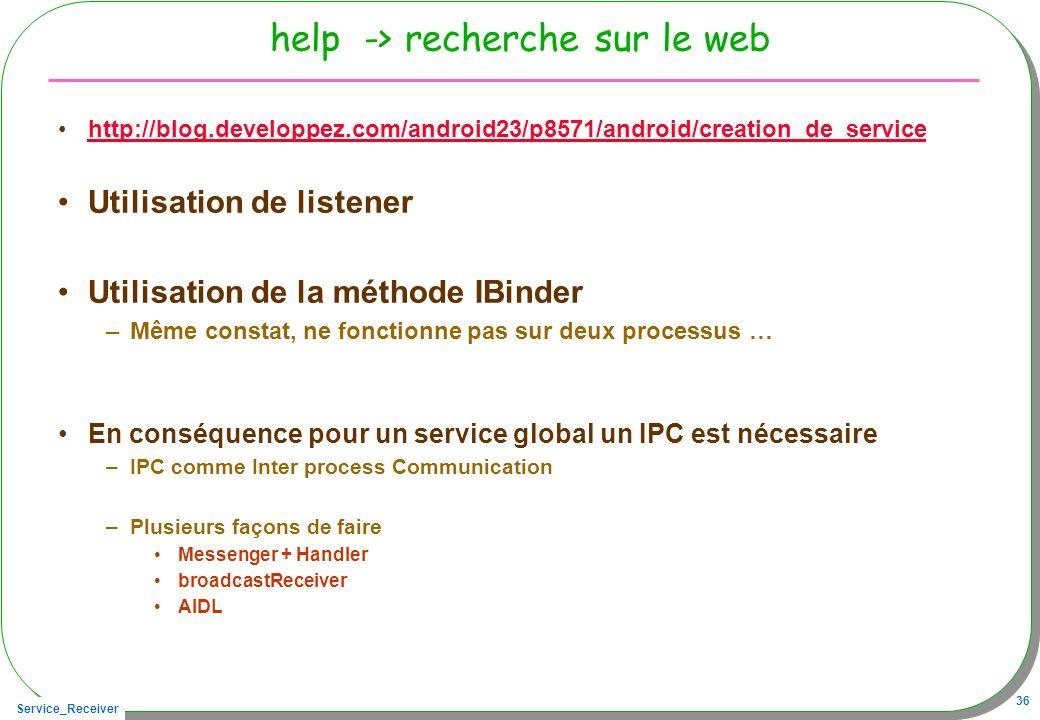 Service_Receiver 36 help -> recherche sur le web http://blog.developpez.com/android23/p8571/android/creation_de_service Utilisation de listener Utilis