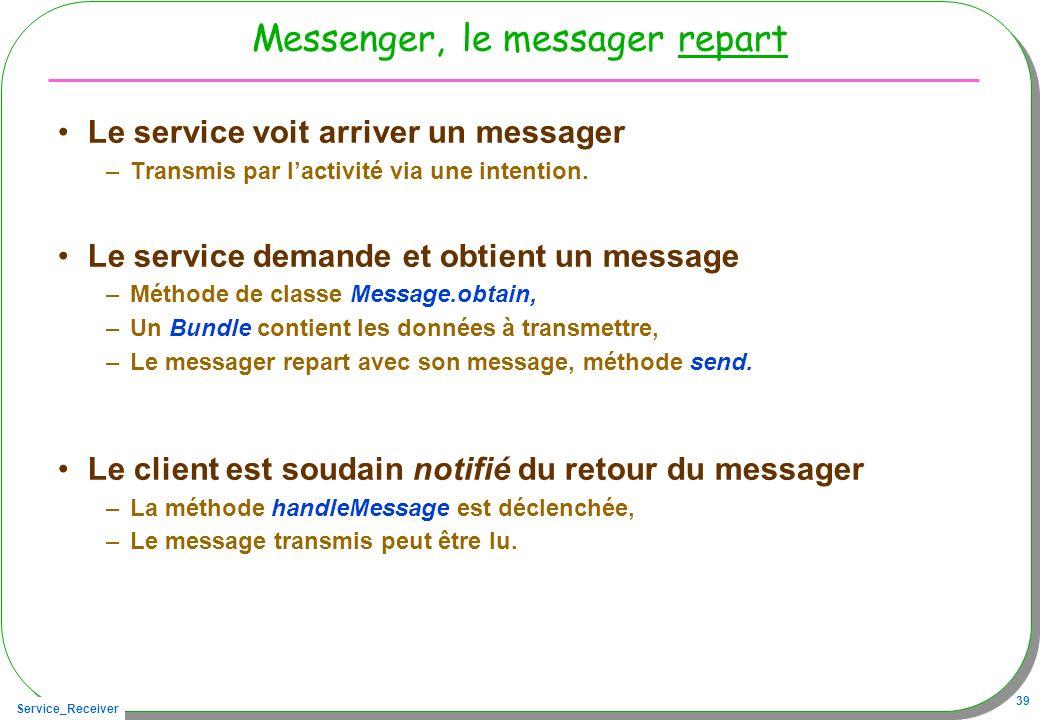 Service_Receiver 39 Messenger, le messager repart Le service voit arriver un messager –Transmis par lactivité via une intention. Le service demande et