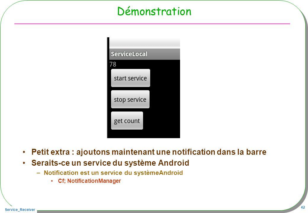 Service_Receiver 42 Démonstration Petit extra : ajoutons maintenant une notification dans la barre Seraits-ce un service du système Android –Notificat