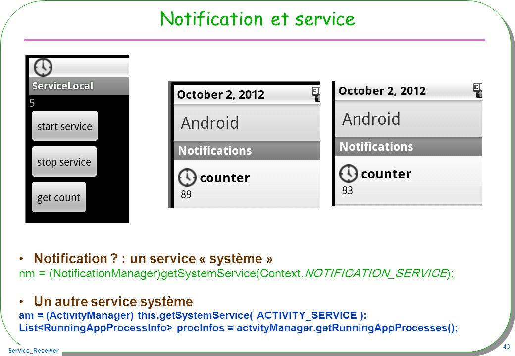 Service_Receiver 43 Notification et service Notification ? : un service « système » nm = (NotificationManager)getSystemService(Context.NOTIFICATION_SE