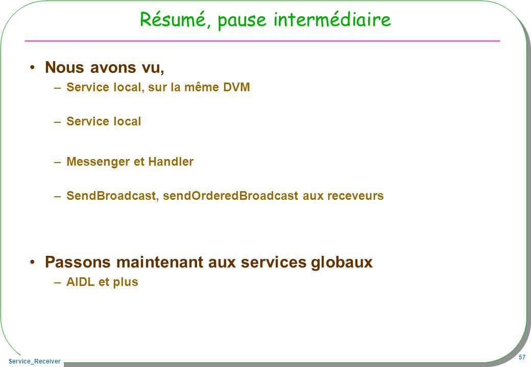 Service_Receiver 57 Résumé, pause intermédiaire Nous avons vu, –Service local, sur la même DVM –Service local –Messenger et Handler –SendBroadcast, se