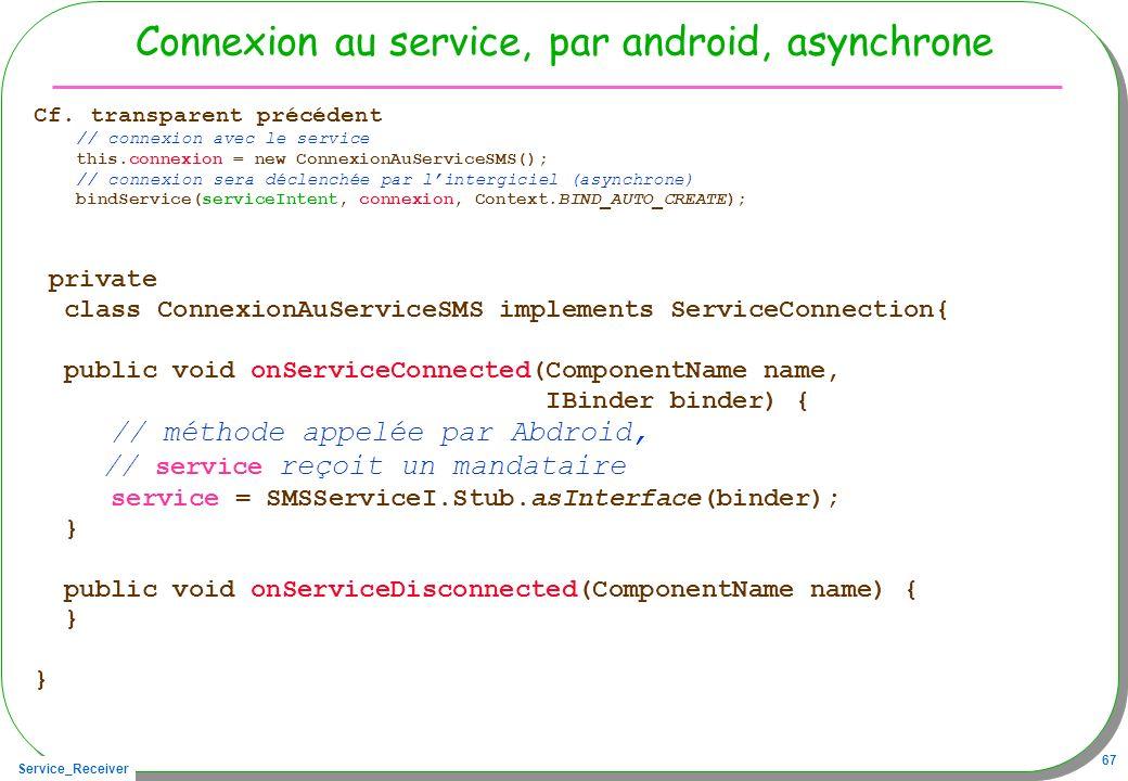 Service_Receiver 67 Connexion au service, par android, asynchrone Cf. transparent précédent // connexion avec le service this.connexion = new Connexio