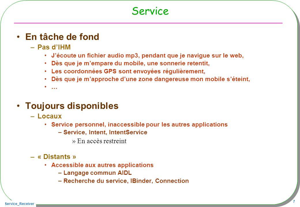 Service_Receiver 68 Lactivité cliente connectée public class ServiceSMSReceivedActivity extends Activity { private SMSServiceI service ; private ConnexionAuServiceSMS connexion; public void onClickHow(View v){ if(connecte){ try { texte.setText(Long.toString( service.received())); } catch (RemoteException e) { } Appel de service.received(), Affichage de la valeur 5 ouf…
