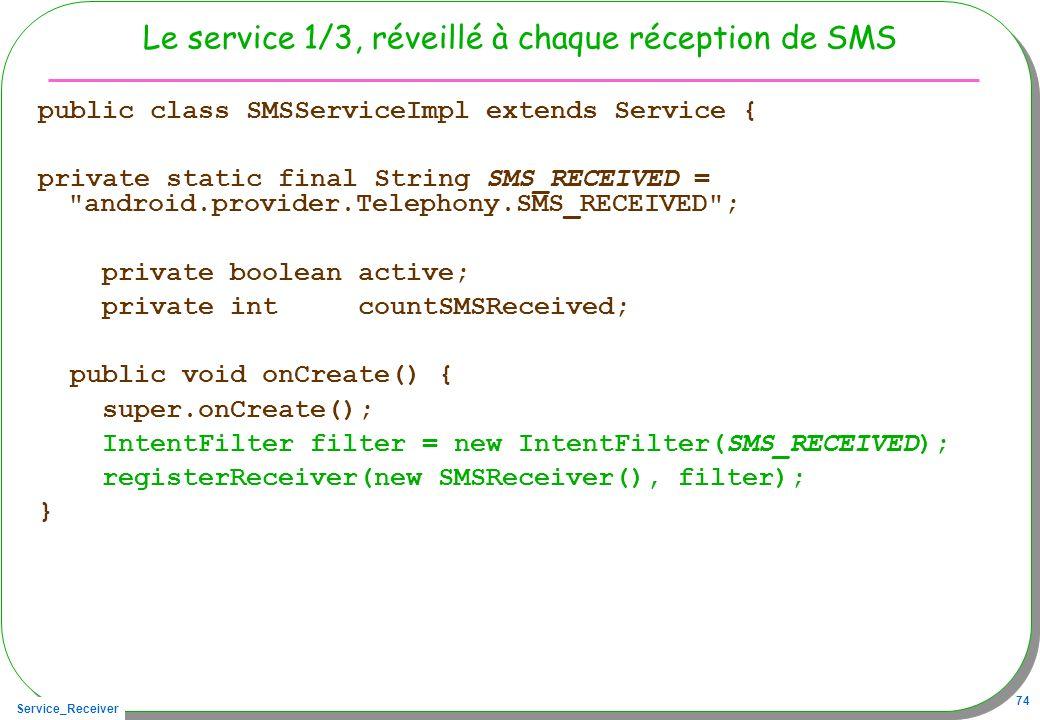 Service_Receiver 74 Le service 1/3, réveillé à chaque réception de SMS public class SMSServiceImpl extends Service { private static final String SMS_R