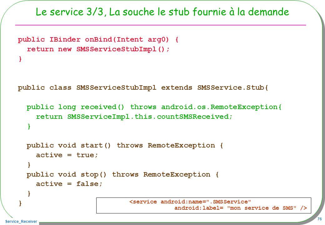 Service_Receiver 76 Le service 3/3, La souche le stub fournie à la demande public IBinder onBind(Intent arg0) { return new SMSServiceStubImpl(); } pub