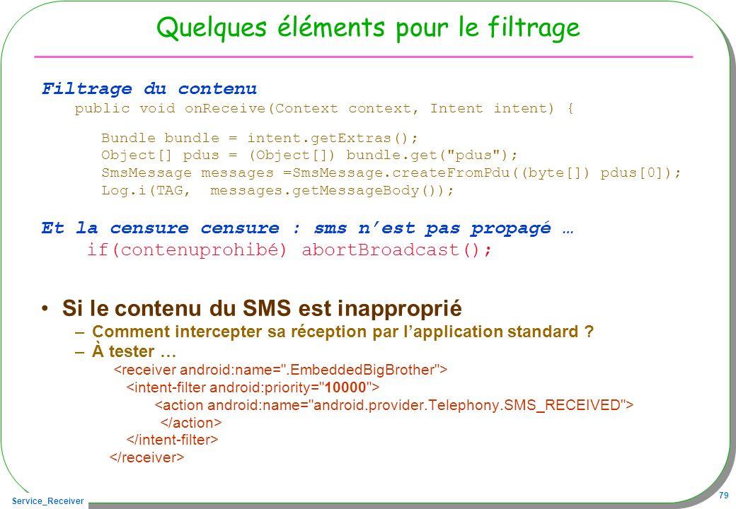 Service_Receiver 79 Quelques éléments pour le filtrage Filtrage du contenu public void onReceive(Context context, Intent intent) { Bundle bundle = int