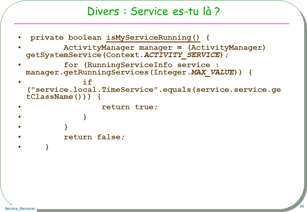 Service_Receiver 80 Divers : Service es-tu là ? private boolean isMyServiceRunning() { ActivityManager manager = (ActivityManager) getSystemService(Co