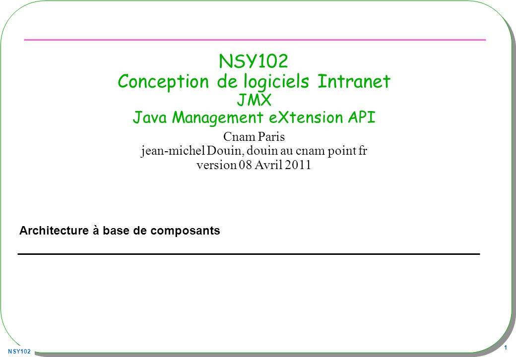 NSY102 92 Chargement dynamique de MBean M-Let –« URLClassLoader » Associé à un descripteur en XML Descripteur XML, nommé sensor.mlet, à cette URL http://jfod.cnam.fr/NSY102/jmx/sensor.mlet