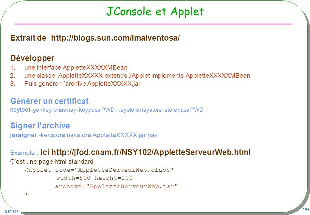 NSY102 104 JConsole et Applet Extrait de http://blogs.sun.com/lmalventosa/ Développer 1.une interface AppletteXXXXXMBean 2.une classe AppletteXXXXX extends JApplet implements AppletteXXXXXMBean 3.Puis générer larchive AppletteXXXXX.jar Générer un certificat keytool -genkey -alias nsy -keypass PWD -keystore nsystore -storepass PWD Signer larchive jarsigner -keystore nsystore AppletteXXXXX.jar nsy Exemple : ici http://jfod.cnam.fr/NSY102/AppletteServeurWeb.html Cest une page html standard <applet code= AppletteServeurWeb.class width=500 height=200 archive= AppletteServeurWeb.jar >