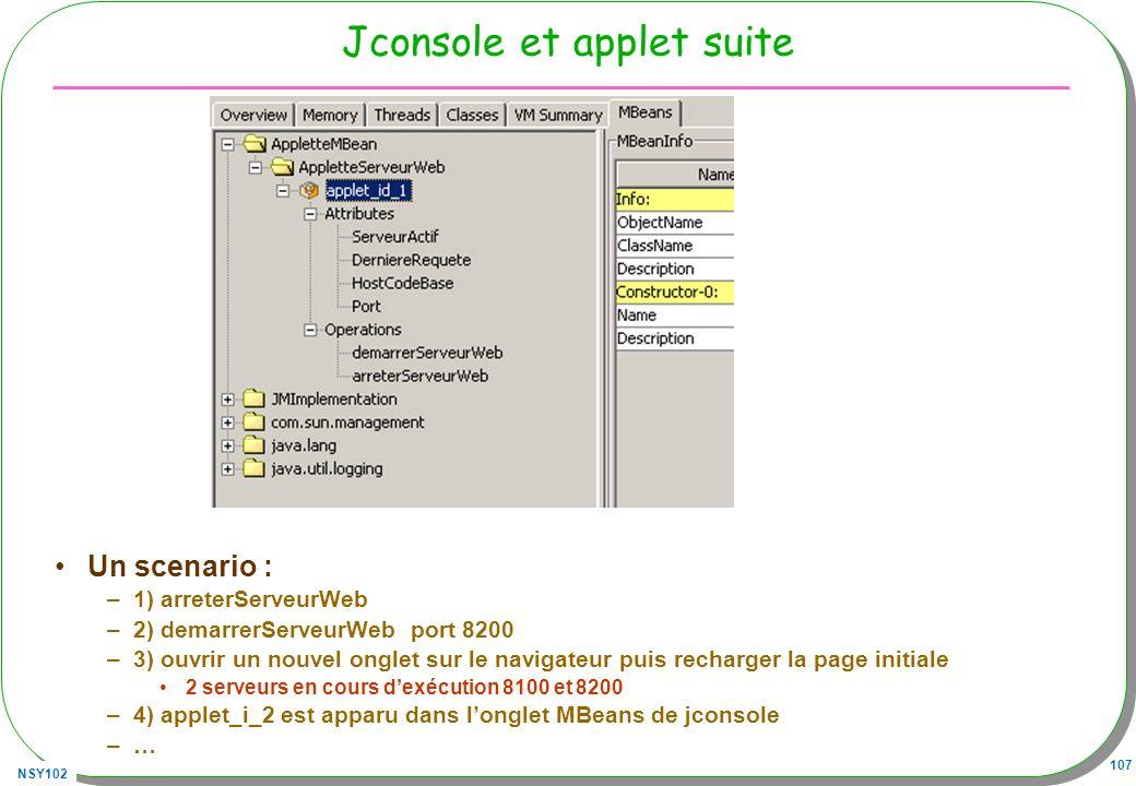 NSY102 107 Jconsole et applet suite Un scenario : –1) arreterServeurWeb –2) demarrerServeurWeb port 8200 –3) ouvrir un nouvel onglet sur le navigateur puis recharger la page initiale 2 serveurs en cours dexécution 8100 et 8200 –4) applet_i_2 est apparu dans longlet MBeans de jconsole –…