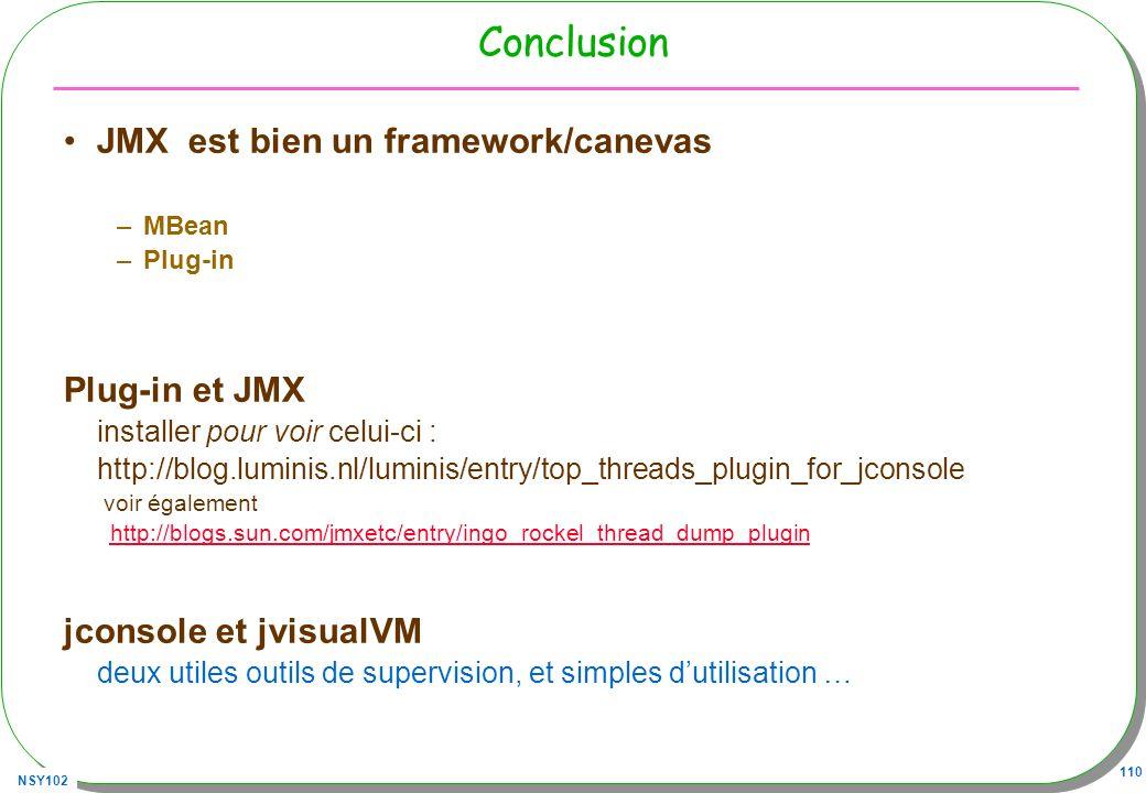 NSY102 110 Conclusion JMX est bien un framework/canevas –MBean –Plug-in Plug-in et JMX installer pour voir celui-ci : http://blog.luminis.nl/luminis/entry/top_threads_plugin_for_jconsole voir également http://blogs.sun.com/jmxetc/entry/ingo_rockel_thread_dump_plugin jconsole et jvisualVM deux utiles outils de supervision, et simples dutilisation …