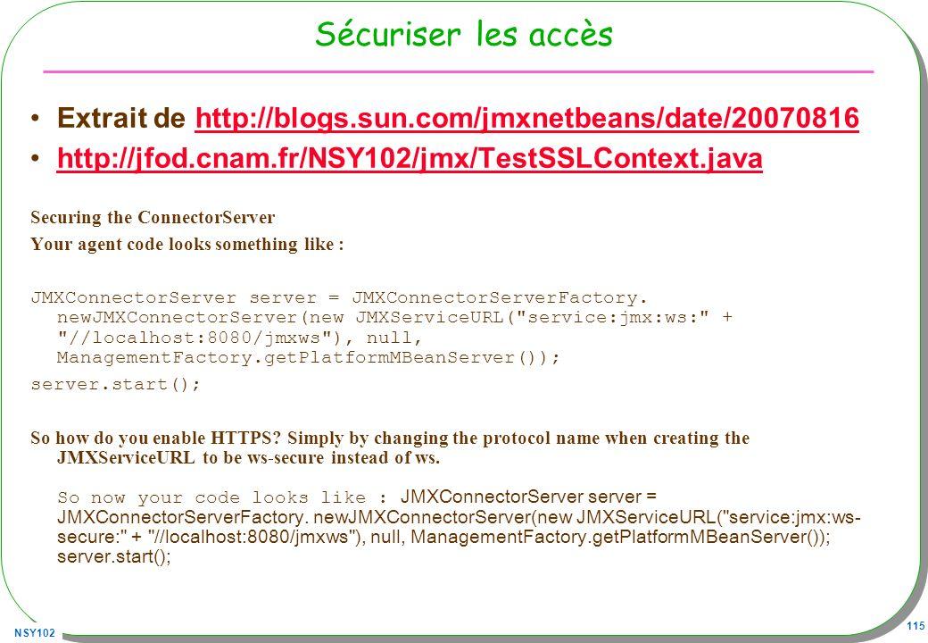 NSY102 115 Sécuriser les accès Extrait de http://blogs.sun.com/jmxnetbeans/date/20070816http://blogs.sun.com/jmxnetbeans/date/20070816 http://jfod.cnam.fr/NSY102/jmx/TestSSLContext.java Securing the ConnectorServer Your agent code looks something like : JMXConnectorServer server = JMXConnectorServerFactory.