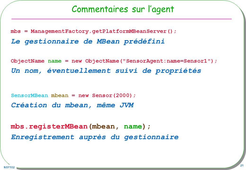 NSY102 21 Commentaires sur lagent mbs = ManagementFactory.getPlatformMBeanServer(); Le gestionnaire de MBean prédéfini ObjectName name = new ObjectName( SensorAgent:name=Sensor1 ); Un nom, éventuellement suivi de propriétés SensorMBean mbean = new Sensor(2000); Création du mbean, même JVM mbs.registerMBean(mbean, name); Enregistrement auprès du gestionnaire