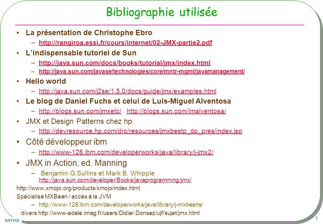 NSY102 3 Bibliographie utilisée La présentation de Christophe Ebro –http://rangiroa.essi.fr/cours/internet/02-JMX-partie2.pdfhttp://rangiroa.essi.fr/cours/internet/02-JMX-partie2.pdf Lindispensable tutoriel de Sun –http://java.sun.com/docs/books/tutorial/jmx/index.htmlhttp://java.sun.com/docs/books/tutorial/jmx/index.html –http://java.sun.com/javase/technologies/core/mntr-mgmt/javamanagement/http://java.sun.com/javase/technologies/core/mntr-mgmt/javamanagement/ Hello world –http://java.sun.com/j2se/1.5.0/docs/guide/jmx/examples.htmlhttp://java.sun.com/j2se/1.5.0/docs/guide/jmx/examples.html Le blog de Daniel Fuchs et celui de Luis-Miguel Alventosa –http://blogs.sun.com/jmxetc/ http://blogs.sun.com/lmalventosa/http://blogs.sun.com/jmxetc/http://blogs.sun.com/lmalventosa/ JMX et Design Patterns chez hp –http://devresource.hp.com/drc/resources/jmxbestp_dp_pres/index.jsphttp://devresource.hp.com/drc/resources/jmxbestp_dp_pres/index.jsp Côté développeur ibm –http://www-128.ibm.com/developerworks/java/library/j-jmx2/http://www-128.ibm.com/developerworks/java/library/j-jmx2/ JMX in Action, ed.