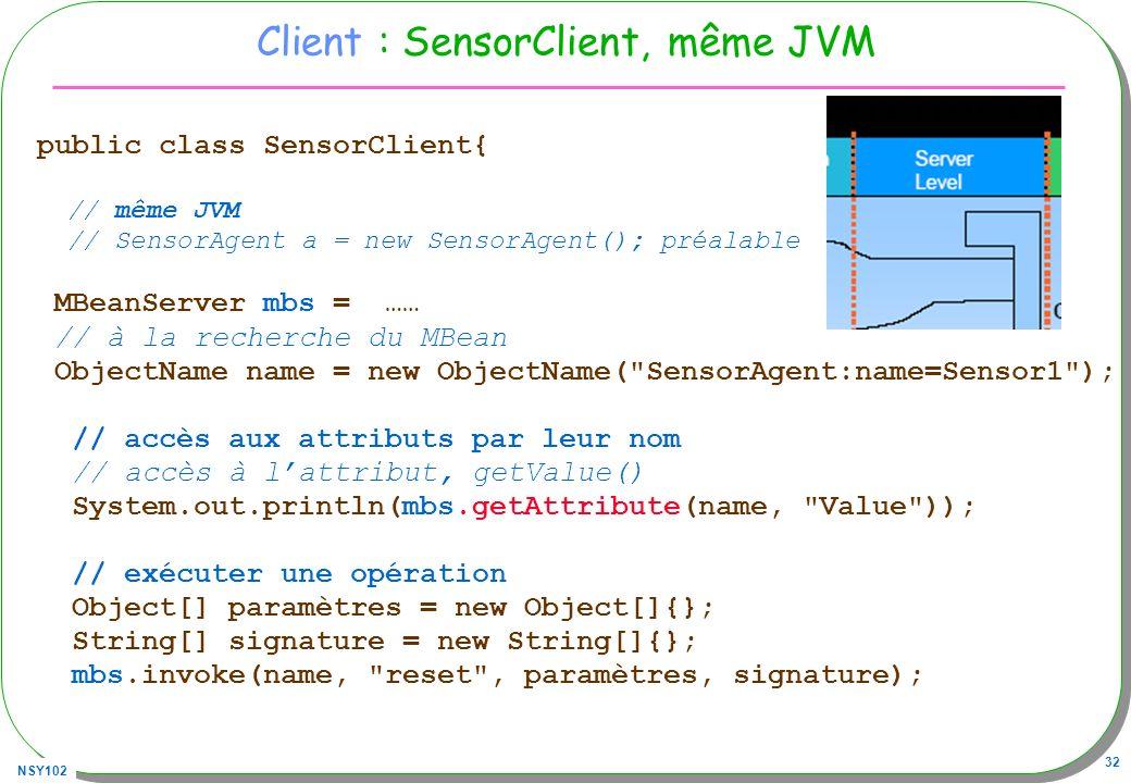 NSY102 32 Client : SensorClient, même JVM public class SensorClient{ // même JVM // SensorAgent a = new SensorAgent(); préalable MBeanServer mbs = …… // à la recherche du MBean ObjectName name = new ObjectName( SensorAgent:name=Sensor1 ); // accès aux attributs par leur nom // accès à lattribut, getValue() System.out.println(mbs.getAttribute(name, Value )); // exécuter une opération Object[] paramètres = new Object[]{}; String[] signature = new String[]{}; mbs.invoke(name, reset , paramètres, signature);