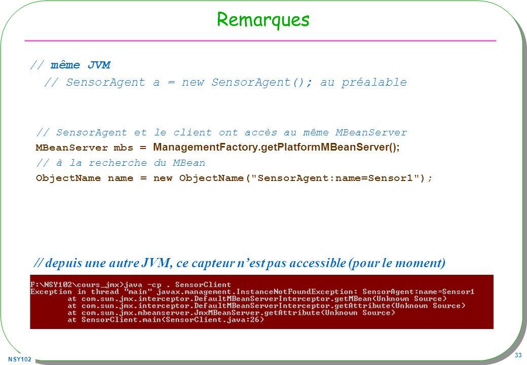 NSY102 33 Remarques // même JVM // SensorAgent a = new SensorAgent(); au préalable // SensorAgent et le client ont accès au même MBeanServer MBeanServer mbs = ManagementFactory.getPlatformMBeanServer(); // à la recherche du MBean ObjectName name = new ObjectName( SensorAgent:name=Sensor1 ); // depuis une autre JVM, ce capteur nest pas accessible (pour le moment)