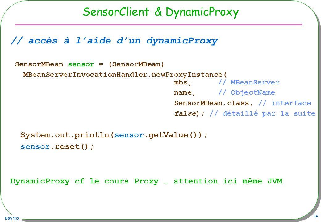 NSY102 34 SensorClient & DynamicProxy // accès à laide dun dynamicProxy SensorMBean sensor = (SensorMBean) MBeanServerInvocationHandler.newProxyInstance( mbs, // MBeanServer name, // ObjectName SensorMBean.class, // interface false); // détaillé par la suite System.out.println(sensor.getValue()); sensor.reset(); DynamicProxy cf le cours Proxy … attention ici même JVM
