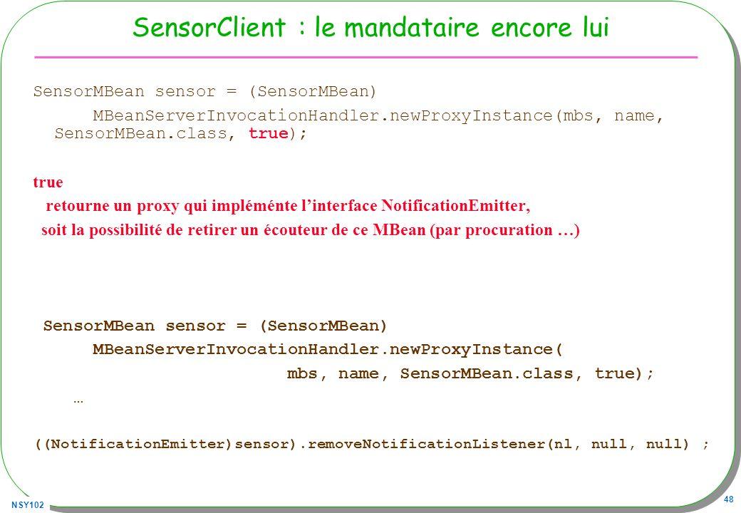 NSY102 48 SensorClient : le mandataire encore lui SensorMBean sensor = (SensorMBean) MBeanServerInvocationHandler.newProxyInstance(mbs, name, SensorMBean.class, true); true retourne un proxy qui impléménte linterface NotificationEmitter, soit la possibilité de retirer un écouteur de ce MBean (par procuration …) SensorMBean sensor = (SensorMBean) MBeanServerInvocationHandler.newProxyInstance( mbs, name, SensorMBean.class, true); … ((NotificationEmitter)sensor).removeNotificationListener(nl, null, null) ;