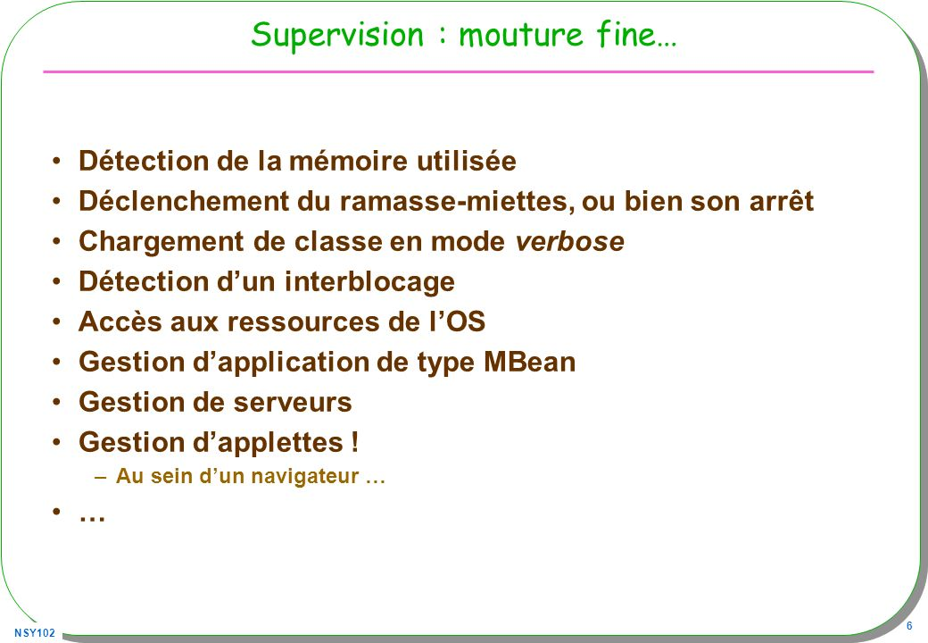 NSY102 77 RmiClient enfin public class RMIClient{ public static void main(String[] args) throws Exception{ // à la recherche du connecteur 1) lURL JMXServiceURL url = new JMXServiceURL( service:jmx:rmi:///jndi/rmi://localhost:9999/server ); // tentaive de connexion, récupération dun mandataire JMXConnector cs = JMXConnectorFactory.connect(url); MBeanServerConnection mbs = cs.getMBeanServerConnection(); ObjectName name = new ObjectName( SensorAgent:name=Sensor2 ); System.out.println( value : + mbs.getAttribute(name, Value )); // … SensorMBean sensor = (SensorMBean) MBeanServerInvocationHandler.newProxyInstance( mbs, name, SensorMBean.class, false); System.out.println(sensor.getValue()); }}