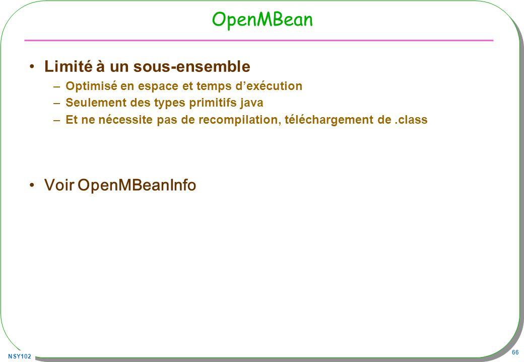 NSY102 66 OpenMBean Limité à un sous-ensemble –Optimisé en espace et temps dexécution –Seulement des types primitifs java –Et ne nécessite pas de recompilation, téléchargement de.class Voir OpenMBeanInfo