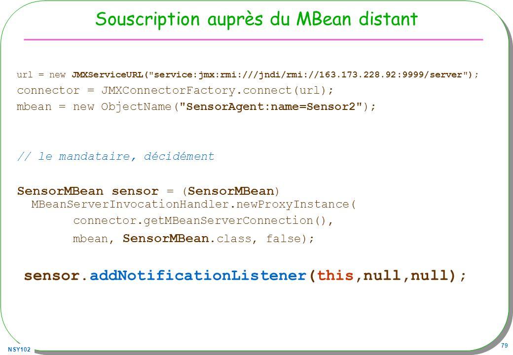 NSY102 79 Souscription auprès du MBean distant url = new JMXServiceURL( service:jmx:rmi:///jndi/rmi://163.173.228.92:9999/server ); connector = JMXConnectorFactory.connect(url); mbean = new ObjectName( SensorAgent:name=Sensor2 ); // le mandataire, décidément SensorMBean sensor = ( SensorMBean ) MBeanServerInvocationHandler.newProxyInstance( connector.getMBeanServerConnection(), mbean, SensorMBean.class, false); sensor.addNotificationListener(this,null,null);