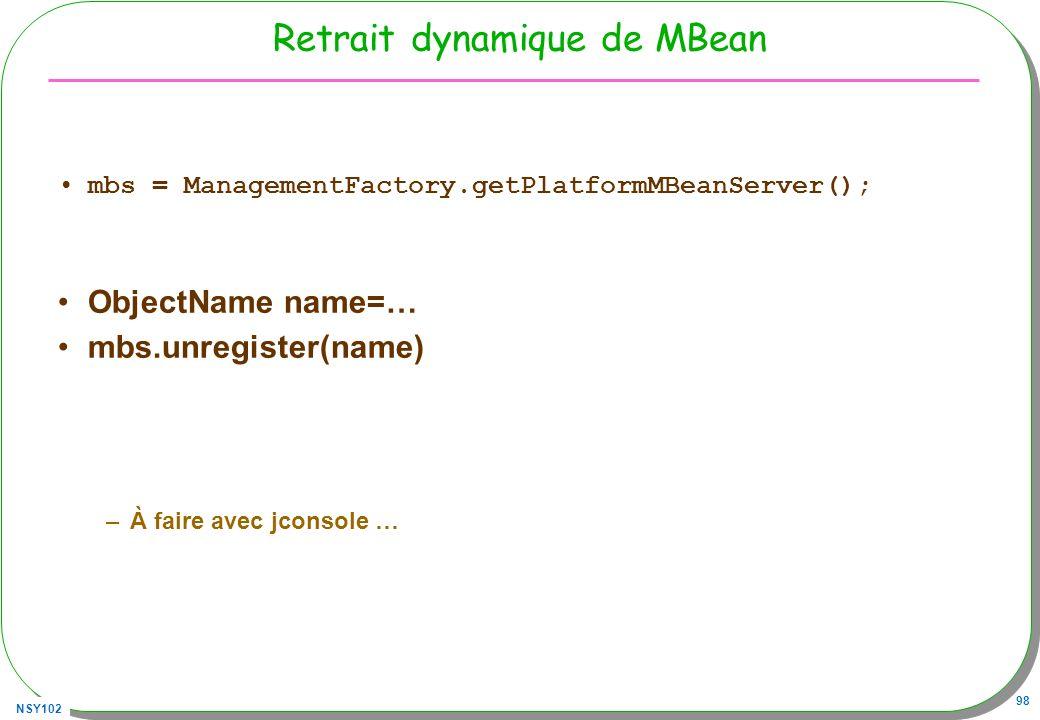 NSY102 98 Retrait dynamique de MBean mbs = ManagementFactory.getPlatformMBeanServer(); ObjectName name=… mbs.unregister(name) –À faire avec jconsole …