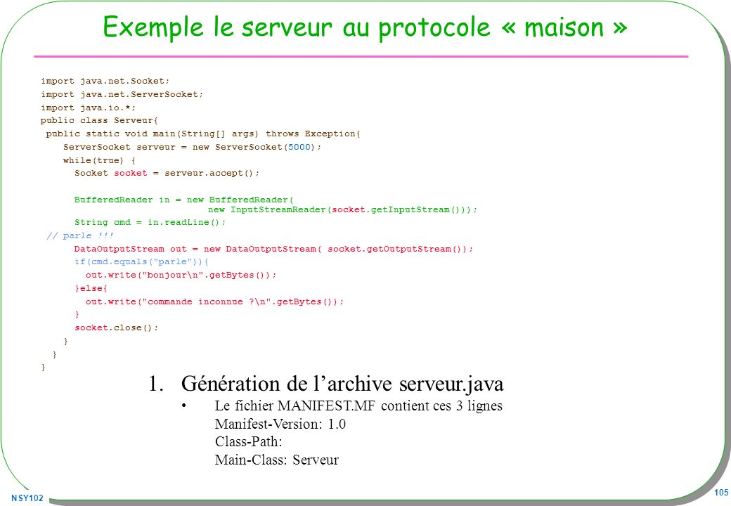 NSY102 105 Exemple le serveur au protocole « maison » import java.net.Socket; import java.net.ServerSocket; import java.io.*; public class Serveur{ public static void main(String[] args) throws Exception{ ServerSocket serveur = new ServerSocket(5000); while(true) { Socket socket = serveur.accept(); BufferedReader in = new BufferedReader( new InputStreamReader(socket.getInputStream())); String cmd = in.readLine(); // parle !!.