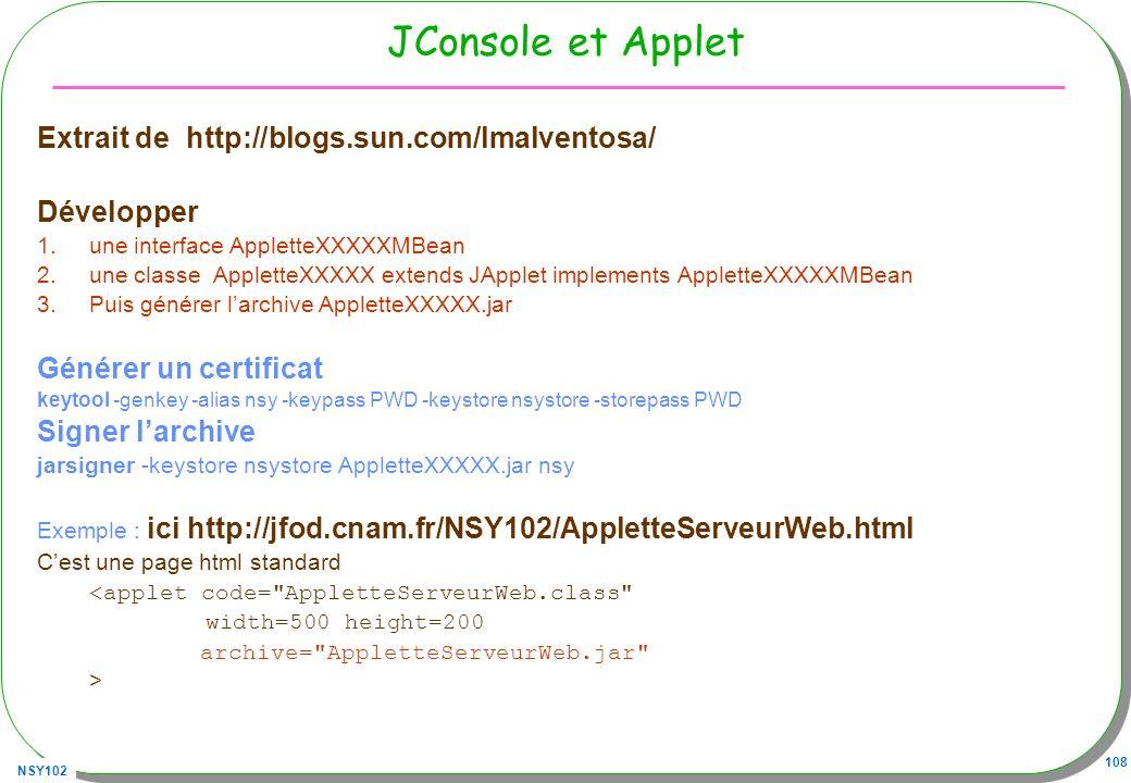 NSY102 108 JConsole et Applet Extrait de http://blogs.sun.com/lmalventosa/ Développer 1.une interface AppletteXXXXXMBean 2.une classe AppletteXXXXX extends JApplet implements AppletteXXXXXMBean 3.Puis générer larchive AppletteXXXXX.jar Générer un certificat keytool -genkey -alias nsy -keypass PWD -keystore nsystore -storepass PWD Signer larchive jarsigner -keystore nsystore AppletteXXXXX.jar nsy Exemple : ici http://jfod.cnam.fr/NSY102/AppletteServeurWeb.html Cest une page html standard <applet code= AppletteServeurWeb.class width=500 height=200 archive= AppletteServeurWeb.jar >